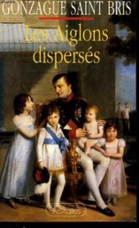 Les Aiglons dispersés, ou des Bonaparte aux Napoléonides - Gonzague Saint Bris