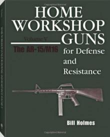 HOME WORKSHOP GUNS FOR DEFENSE & RESISTANCE, VOL. V - Bill Holmes