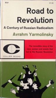 Road to Revolution: A Century of Russian Radicalism - Avrahm Yarmolinsky