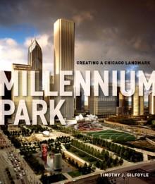 Millennium Park: Creating a Chicago Landmark - Timothy J. Gilfoyle, The Chicago History Museum