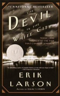 The Devil in the White City: Murder, Magic, and Madness at the Fair That Changed America - Erik Larson