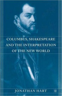 Columbus, Shakespeare, and the Interpretation of the New World - Jonathan Hart