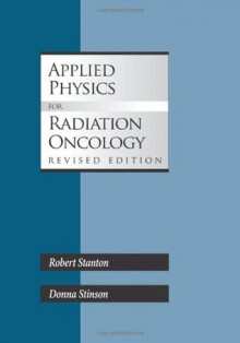 Applied Physics for Radiation Oncology, Revised Edition - Robert Stanton, Donna Stinson