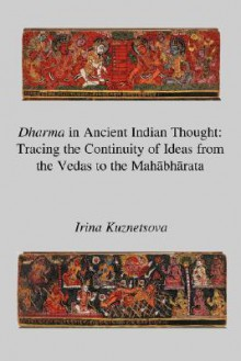 Dharma in Ancient Indian Thought: Tracing the Continuity of Ideas from the Vedas to the Mahbhrata - Irina Kuznetsova
