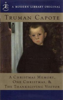 A Christmas Memory, One Christmas, & The Thanksgiving Visitor - Truman Capote