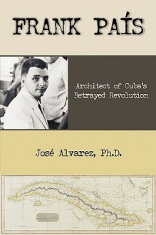 Frank Pais: Architect of Cuba's Betrayed Revolution - Jose Alvarez
