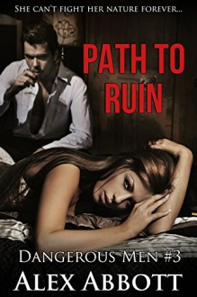 Path to Ruin: A Romantic Suspense Thriller (Dangerous Men by Alex Abbott Book 3) - Alex Abbott
