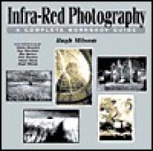 Infra-Red Photography: A Complete Workshop Guide - Hugh Milsom, Grant Bradford