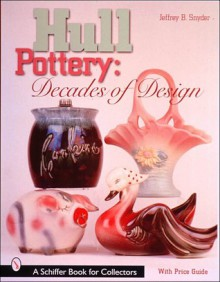 Hull Pottery: Decades of Design - Jeffrey B. Snyder
