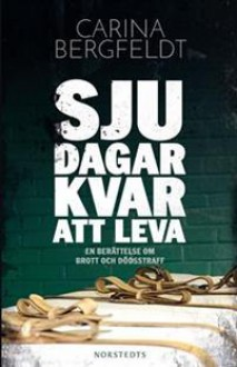 Sju dagar kvar att leva En bok om brott och dödsstraff - Carina Bergfeldt