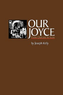 Our Joyce: From Outcast to Icon - Joseph Kelly