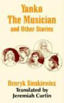 Yanko the Musician and Other Stories - Henryk Sienkiewicz