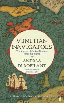 Venetian Navigators The Voyages of the Zen Brothers to the Far North - Andrea Di Robilant, Lizzy Stewart