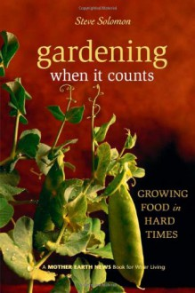 Gardening When It Counts: Growing Food in Hard Times (Mother Earth News Wiser Living Series) - Steve Solomon