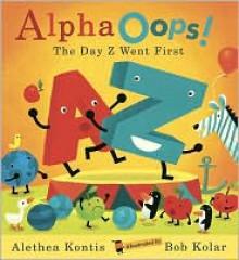AlphaOops!: The Day Z Went First - Alethea Kontis, Bob Kolar