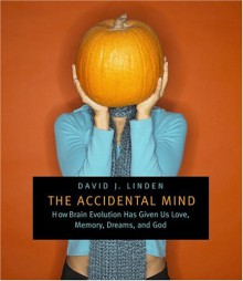 The Accidental Mind: How Brain Evolution Has Given Us Love, Memory, Dreams, and God - David J. Linden