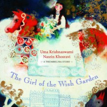 The Girl of the Wish Garden: A Thumbelina Story - Uma Krishnaswami,Nasrin Khosravi