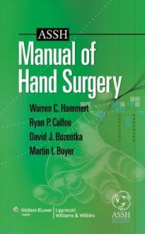 ASSH Manual of Hand Surgery - Warren C. Hammert, Hammert MD, Warren C., Boyer MD FRCS(C), Martin I., Bozentka MD, David J., Calfee MD, Ryan Patrick