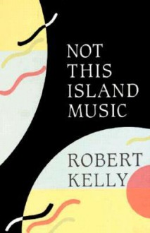 Not This Island Music - Robert Kelly