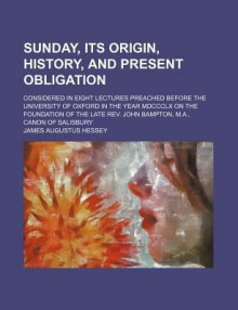Sunday, Its Origin, History, and Present Obligation; Considered in Eight Lectures Preached Before the University of Oxford in the Year MDCCCLX - James Augustus Hessey