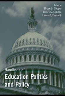 Handbook of Education Politics and Policy - Bruce Cooper, Lance Fusarelli, James Cibulka