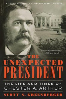 The Unexpected President: The Life and Times of Chester A. Arthur - Scott S. Greenberger