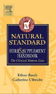 Natural Standard: Herb and Supplement Handbook: The Clinical Bottom Line - Ethan M. Basch, Catherine E. Ulbricht