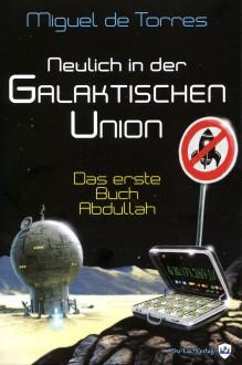 Neulich in der Galaktischen Union: Das erste Buch Abdullah - Klaus-Peter Hünnerscheidt, Stefan Böttcher, Miguel de Torres, Miguel de Torres