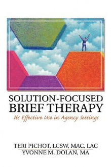 Solution-Focused Brief Therapy: Its Effective Use in Agency Settings (Haworth Marriage and the Family) (Haworth Marriage and the Family) - Teri Pichot, Yvonne M. Dolan