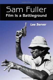 Sam Fuller: Film Is a Battleground : A Critical Study With Interviews, a Filmography and a Bibliography - Lee Server