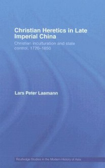 Christian Heretics in late Imperial China: The Inculturation of Christianity in 18th and Early 19th Century China (Routledge Studies in the Modern History of Asia) - Lars Laamann