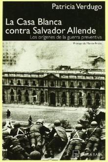 La Casa Blanca contra Salvador Allende - Patricia Verdugo, Martin Prieto