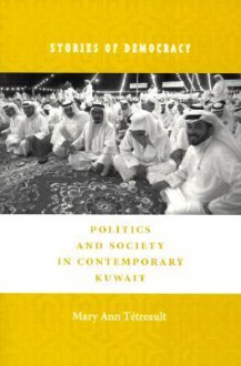 Stories of Democracy: Politics and Society in Contemporary Kuwait - Mary Ann Tétreault