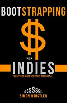 Bootstrapping for Indies: Self-Publishing on a Budget (Book Creation, Book Marketing, Book Promotion for Less) - Simon Whistler