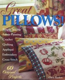 Great Pillows!: 60 Original Projects: Simple Sewing, Fabric Painting, Cross-Stitch, Embroidery, Applique, Quilting - Chris Rankin