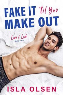Fake it 'til You Make Out (Love & Luck #1) - Isla Olsen