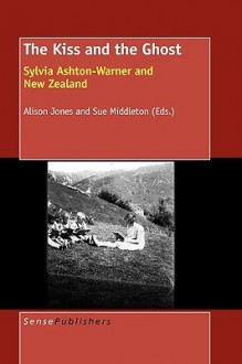The Kiss and the Ghost: Sylvia Ashton-Warner and New Zealand - Allison Jones, Sue Middleton