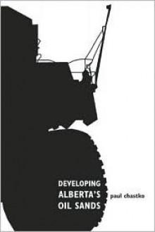 Developing Alberta's Oil Sands - Paul A. Chastko