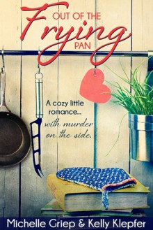 Out of the Frying Pan - A cozy little romance ... with murder on the side. - Kelly Klepfer,Michelle Griep