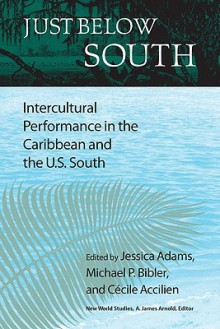 Just Below South: Intercultural Performance in the Caribbean and the U.S. South - Jessica Adams