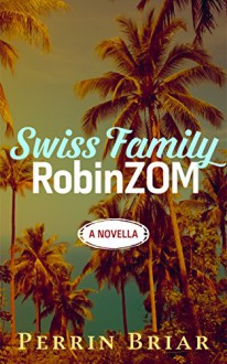 The Swiss Family RobinZOM (Book 1) The Classic Family Adventure... Now With Zombies! - Perrin Briar