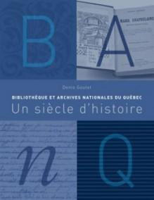 Bibliothèque et Archives nationales du Québec : Un siècle d'histoire - Denis Goulet