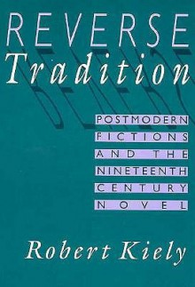 Reverse Tradition: Postmodern Fictions and the Nineteenth Century Novel - Robert Kiely