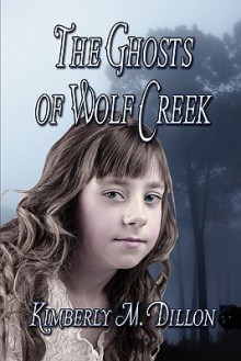 The Ghosts of Wolf Creek - Kimberly M. Dillon