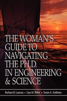 The Woman's Guide to Navigating the PH.D. in Engineering & Science - Barbara B. Lazarus, Susan A. Ambrose