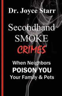 Secondhand Smoke Crimes: When Neighbors Poison You, Your Family & Pets. - Joyce Starr