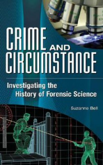 Crime and Circumstance: Investigating the History of Forensic Science - Suzanne Bell