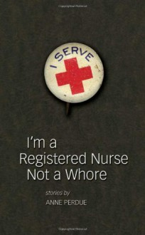 I'm a Registered Nurse Not a Whore: And Other Stories - Anne Perdue