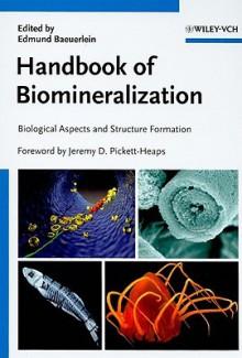 Handbook of Biomineralization: Biological Aspects and Structure Formation - Edmund Baeuerlein, Jeremy Pickett-Heaps