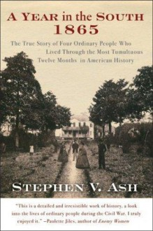 A Year in the South: 1865: The True Story of Four Ordinary People Who Lived Through the Most Tumultuous Twelve Months in American History - Stephen V. Ash